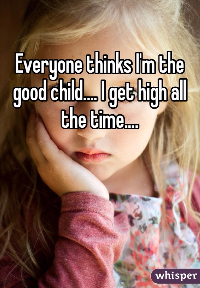 Everyone thinks I'm the good child.... I get high all the time....