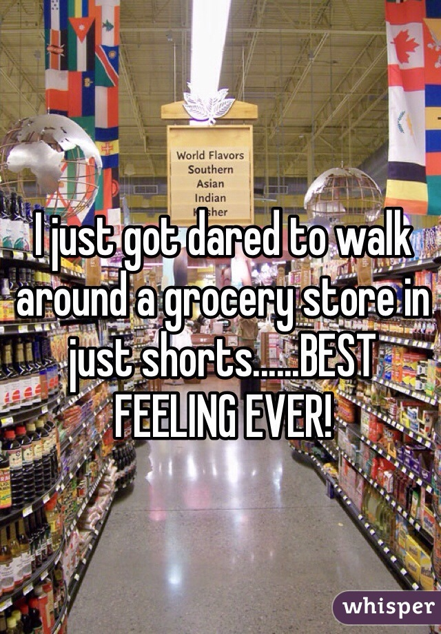 I just got dared to walk around a grocery store in just shorts......BEST FEELING EVER!