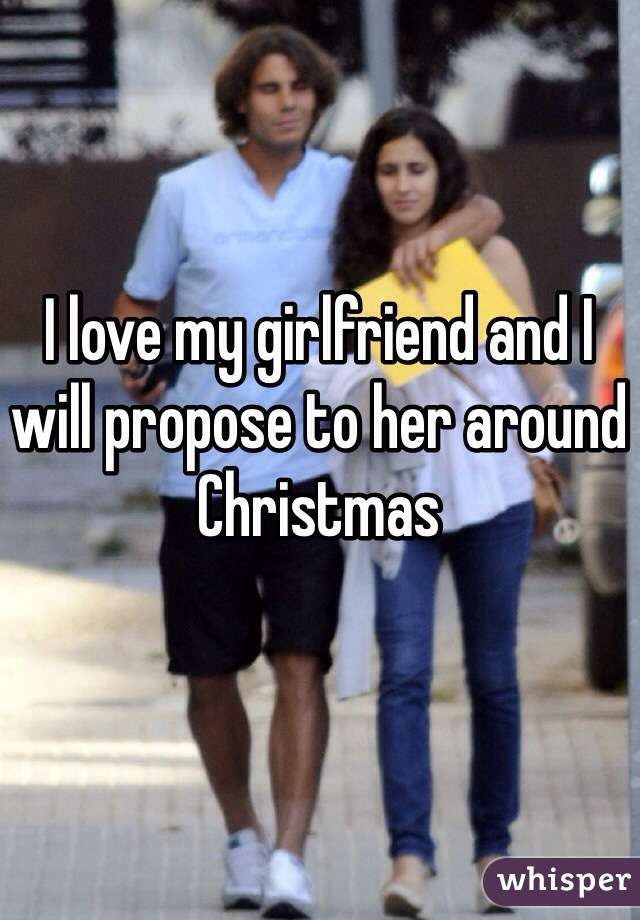 I love my girlfriend and I will propose to her around Christmas