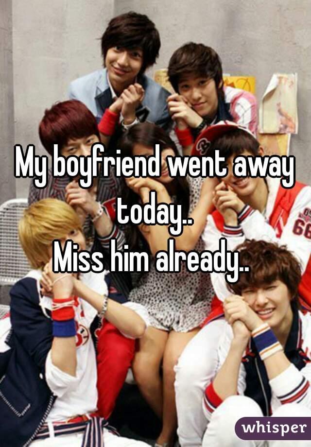 My boyfriend went away today..  Miss him already..
