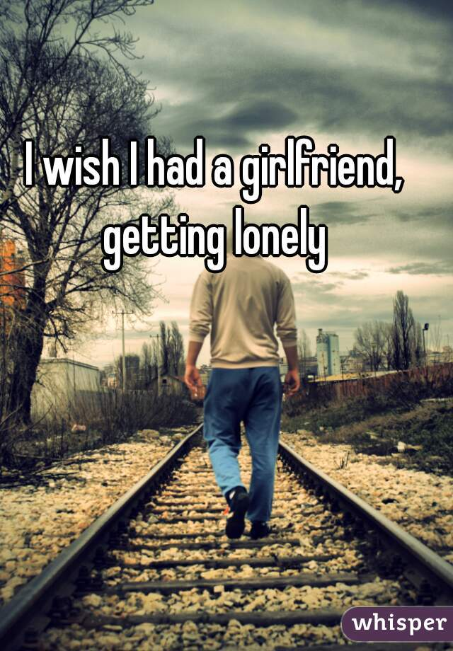 I wish I had a girlfriend, getting lonely
