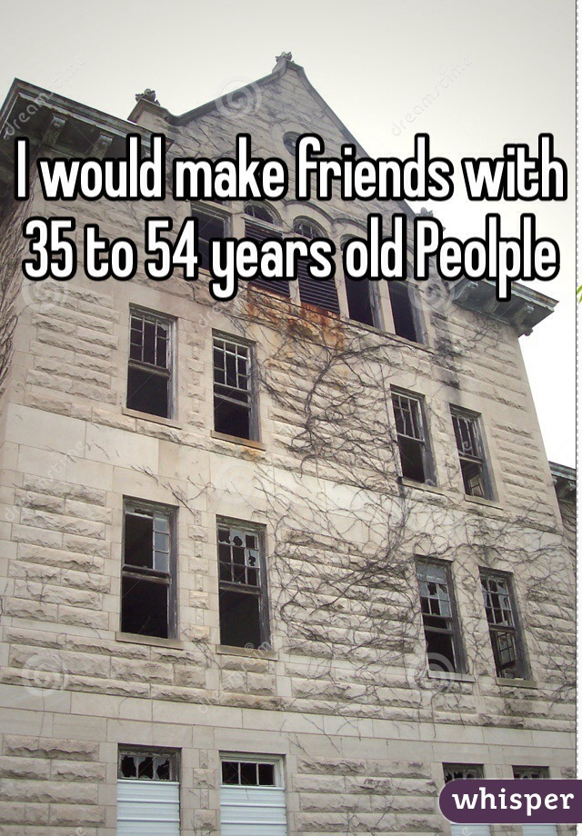 I would make friends with 35 to 54 years old Peolple