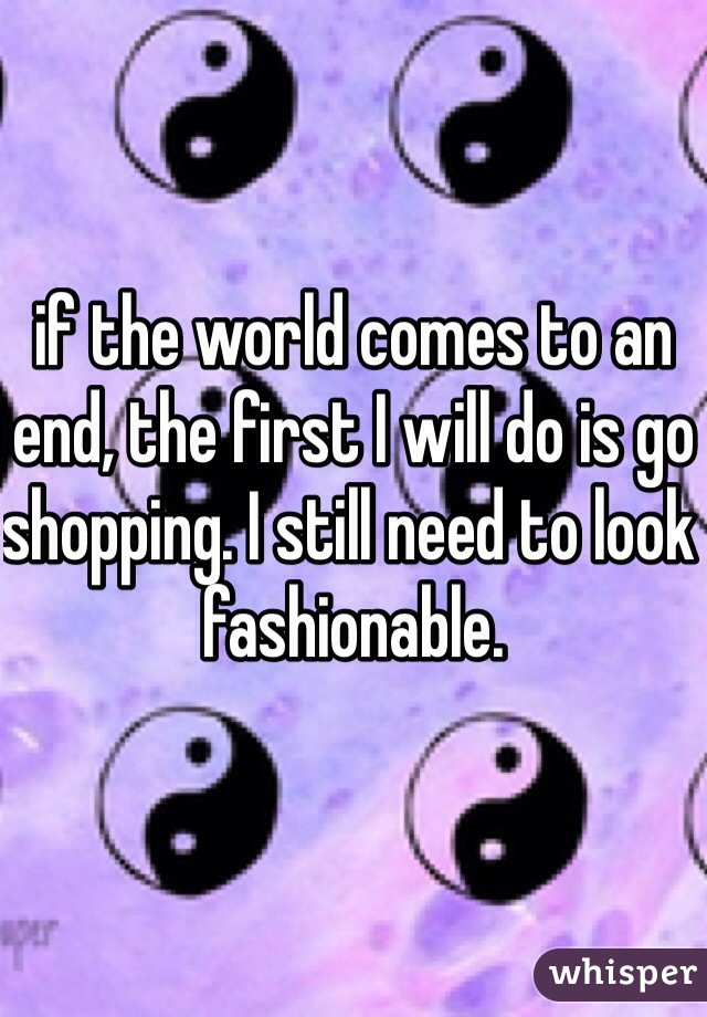 if the world comes to an end, the first I will do is go shopping. I still need to look fashionable.