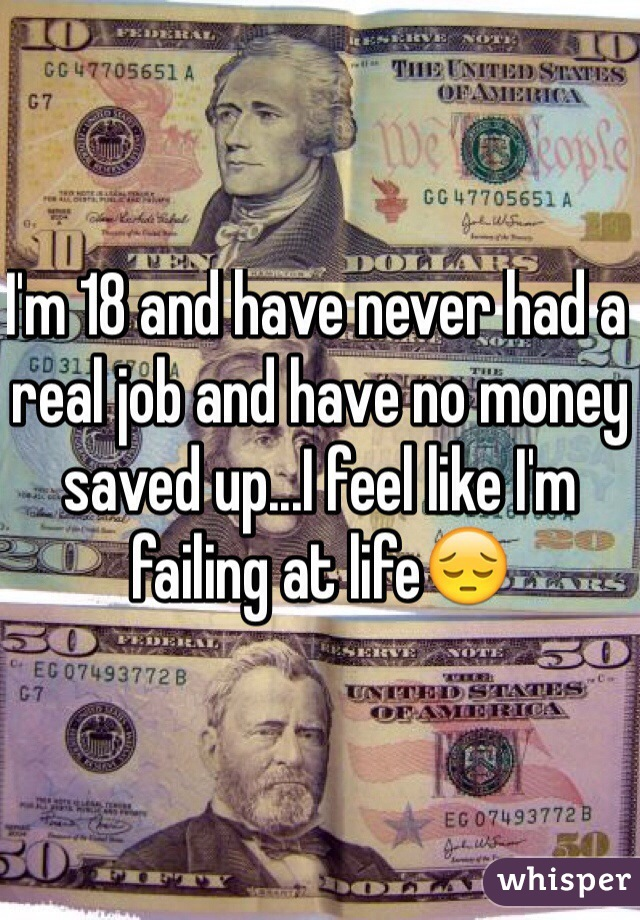 I'm 18 and have never had a real job and have no money saved up...I feel like I'm failing at life😔