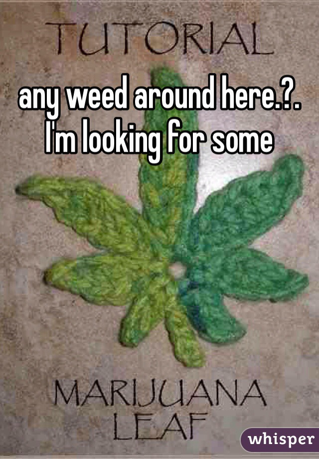 any weed around here.?.  I'm looking for some