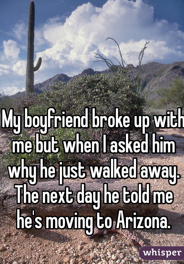 My boyfriend broke up with me but when I asked him why he just walked away. The next day he told me he's moving to Arizona.