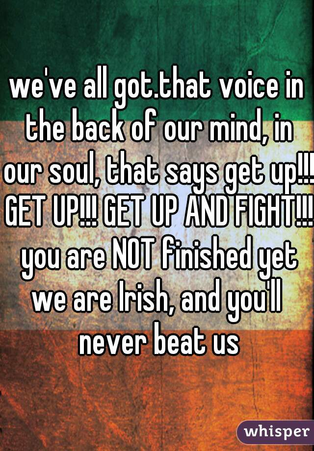 we've all got.that voice in the back of our mind, in our soul, that says get up!!! GET UP!!! GET UP AND FIGHT!!! you are NOT finished yet we are Irish, and you'll never beat us