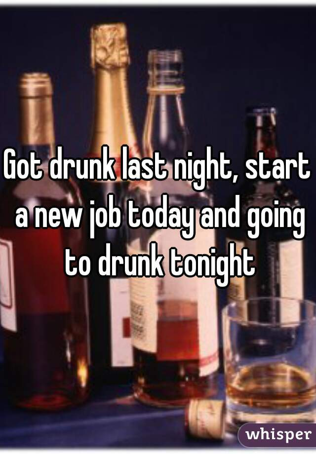 Got drunk last night, start a new job today and going to drunk tonight