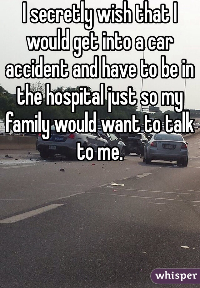 I secretly wish that I would get into a car accident and have to be in the hospital just so my family would want to talk to me.