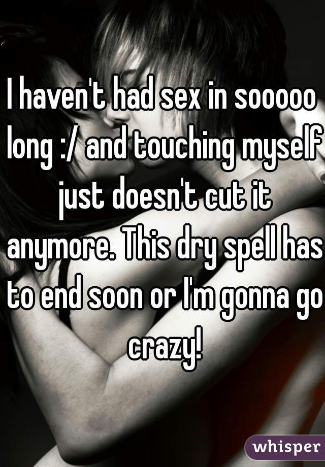 I haven't had sex in sooooo long :/ and touching myself just doesn't cut it anymore. This dry spell has to end soon or I'm gonna go crazy!