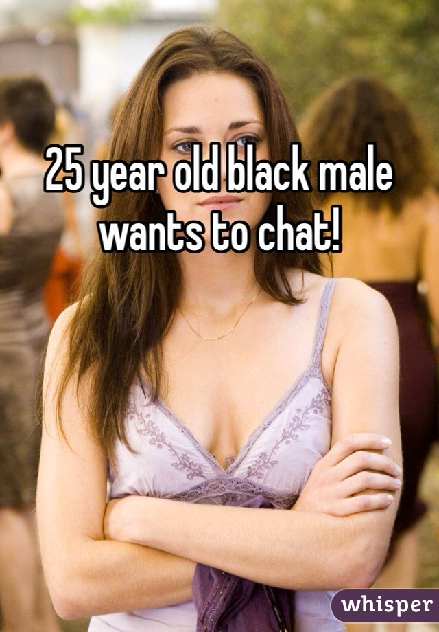25 year old black male wants to chat!