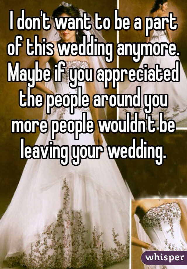 I don't want to be a part of this wedding anymore. Maybe if you appreciated the people around you more people wouldn't be leaving your wedding.