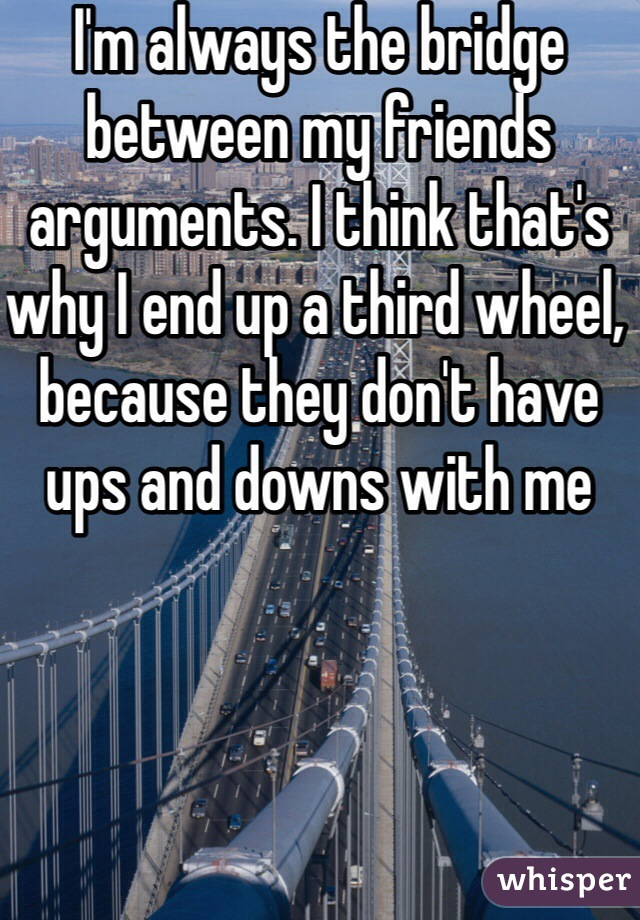 I'm always the bridge between my friends arguments. I think that's why I end up a third wheel, because they don't have ups and downs with me
