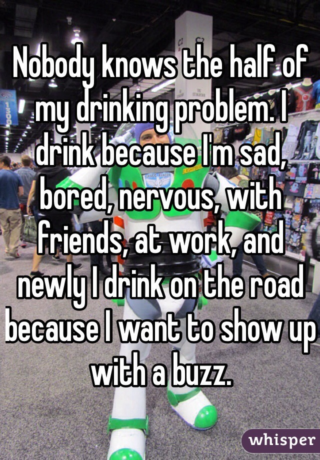 Nobody knows the half of my drinking problem. I drink because I'm sad, bored, nervous, with friends, at work, and newly I drink on the road because I want to show up with a buzz.