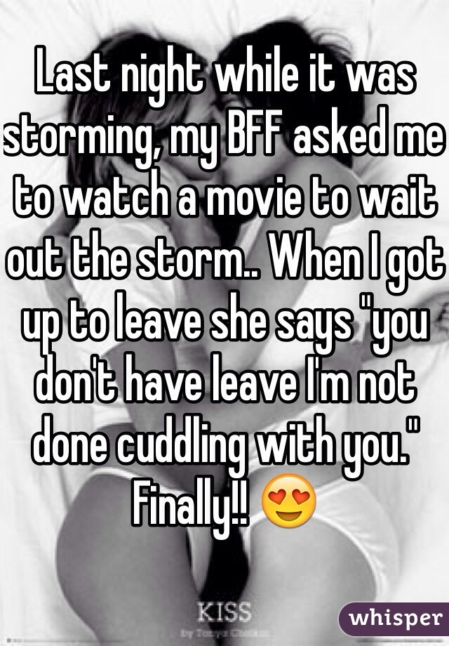 """Last night while it was storming, my BFF asked me to watch a movie to wait out the storm.. When I got up to leave she says """"you don't have leave I'm not done cuddling with you."""" Finally!! 😍"""