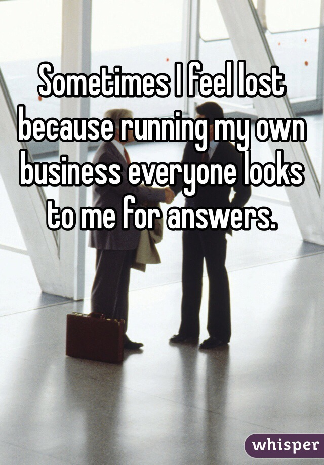 Sometimes I feel lost because running my own business everyone looks to me for answers.