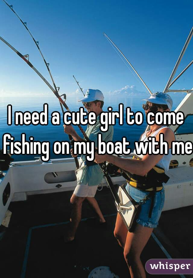 I need a cute girl to come fishing on my boat with me
