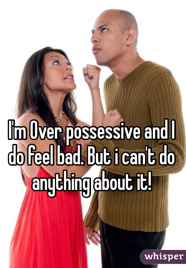 I'm Over possessive and I do feel bad. But i can't do anything about it!