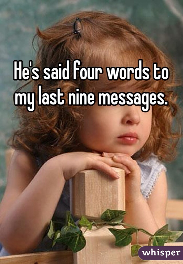 He's said four words to my last nine messages.