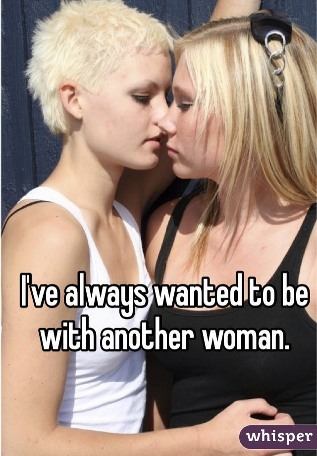 I've always wanted to be with another woman.