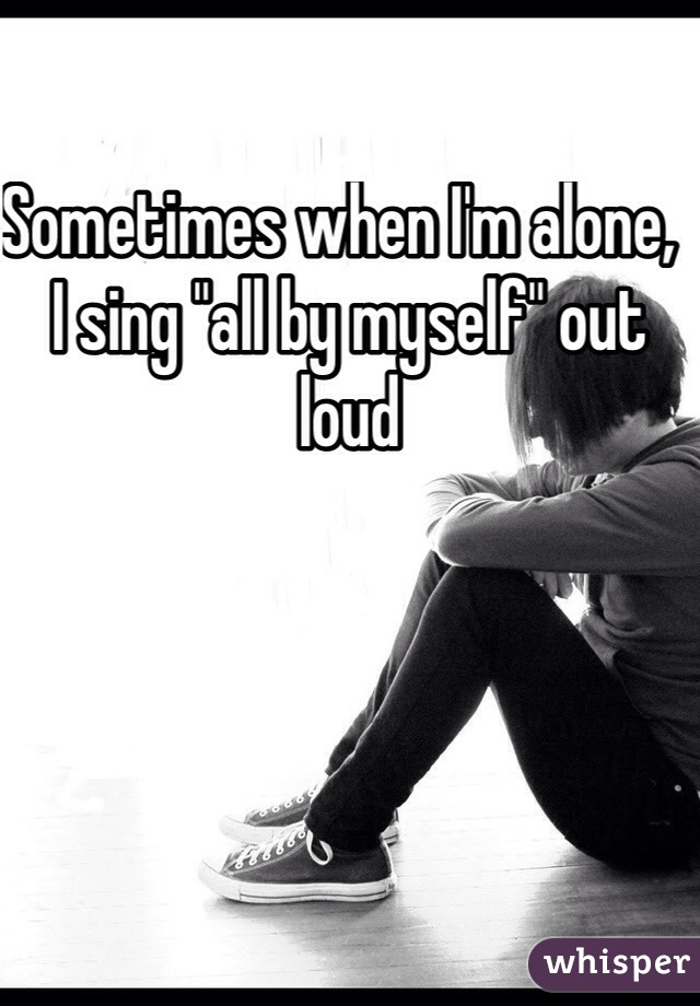 """Sometimes when I'm alone,  I sing """"all by myself"""" out loud"""