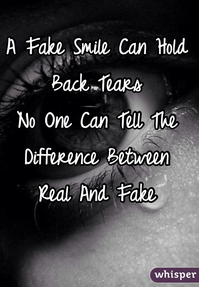 A Fake Smile Can Hold Back Tears No One Can Tell The Difference Between  Real And Fake