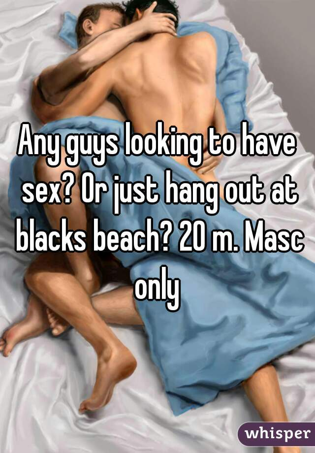 Any guys looking to have sex? Or just hang out at blacks beach? 20 m. Masc only