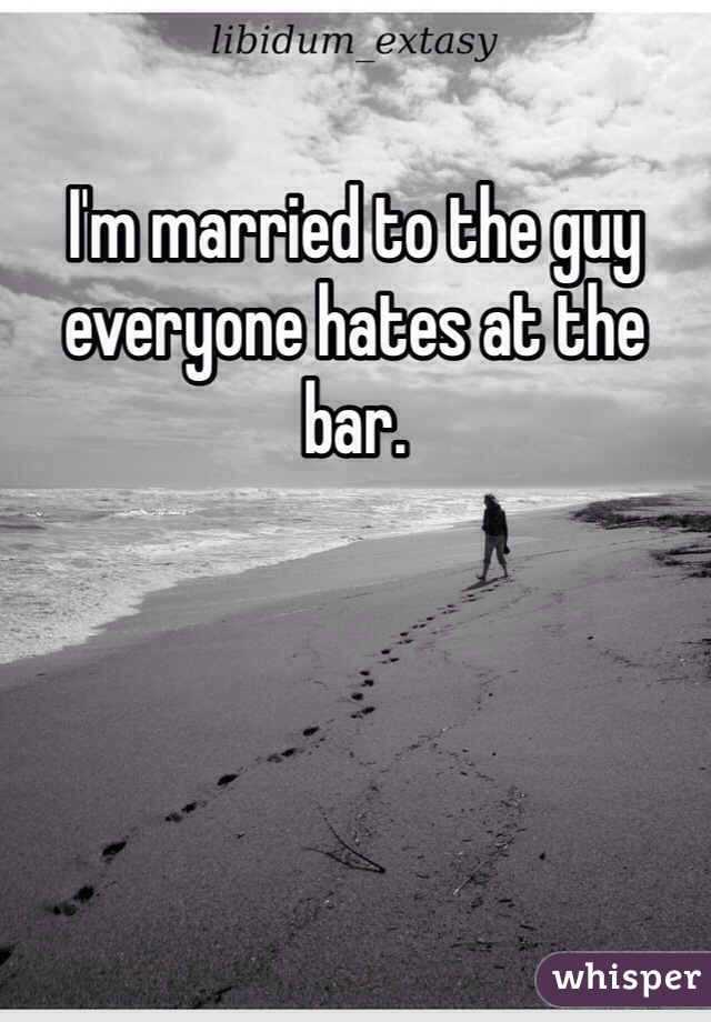 I'm married to the guy everyone hates at the bar.