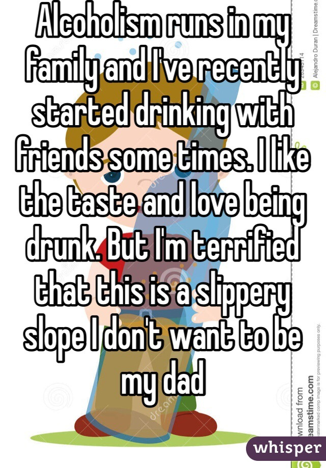 Alcoholism runs in my family and I've recently started drinking with friends some times. I like the taste and love being drunk. But I'm terrified that this is a slippery slope I don't want to be my dad
