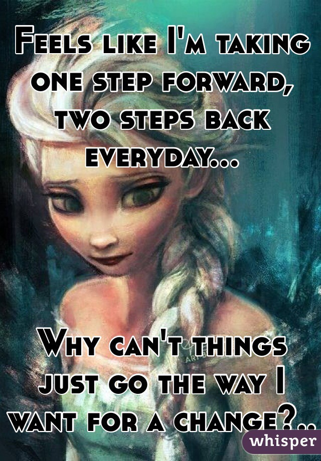 Feels like I'm taking one step forward, two steps back everyday...     Why can't things just go the way I want for a change?..