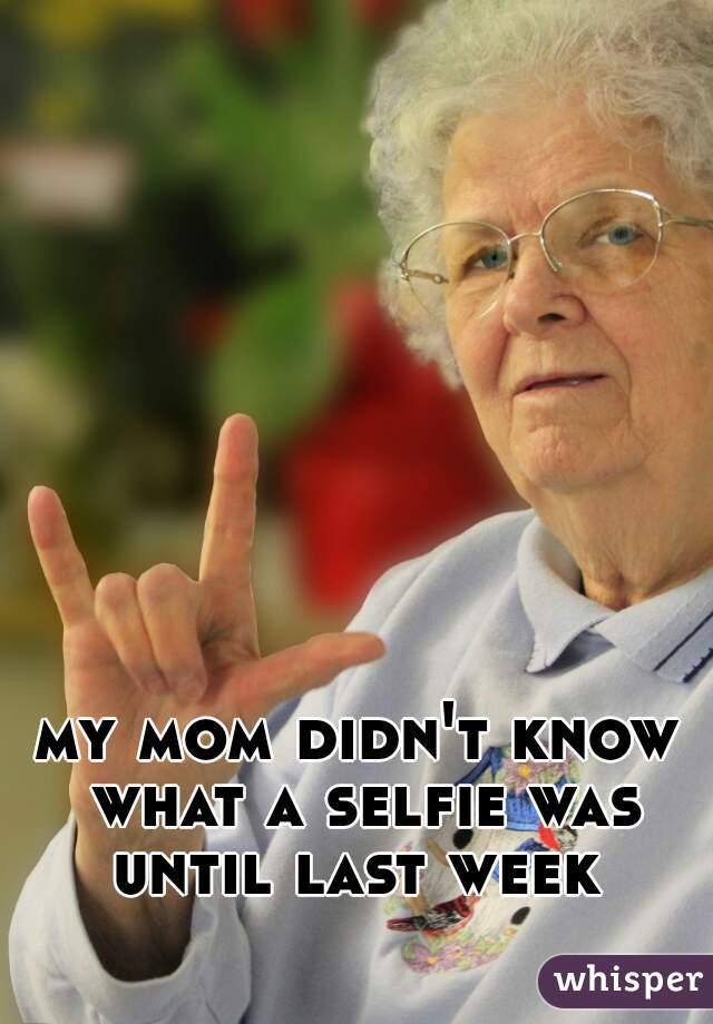 my mom didn't know what a selfie was until last week