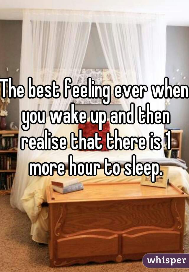 The best feeling ever when you wake up and then realise that there is 1 more hour to sleep.