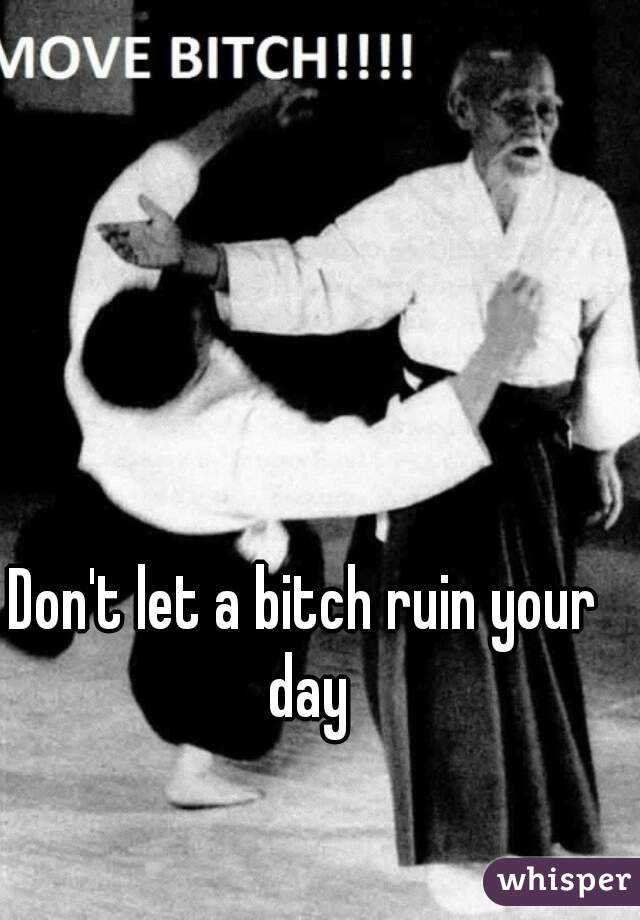Don't let a bitch ruin your day