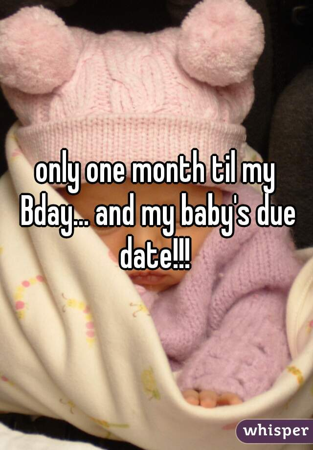 only one month til my Bday... and my baby's due date!!!