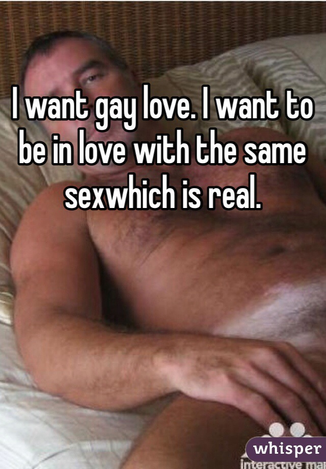 I want gay love. I want to be in love with the same sexwhich is real.