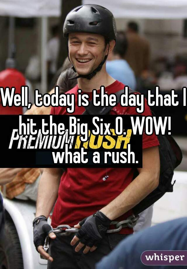 Well, today is the day that I hit the Big Six O. WOW! what a rush.