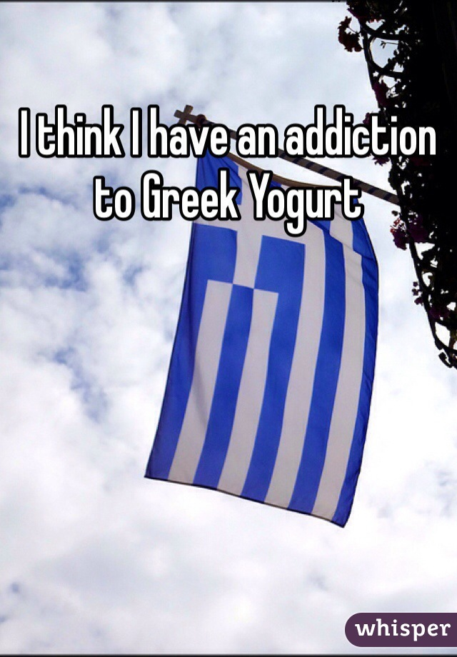 I think I have an addiction to Greek Yogurt