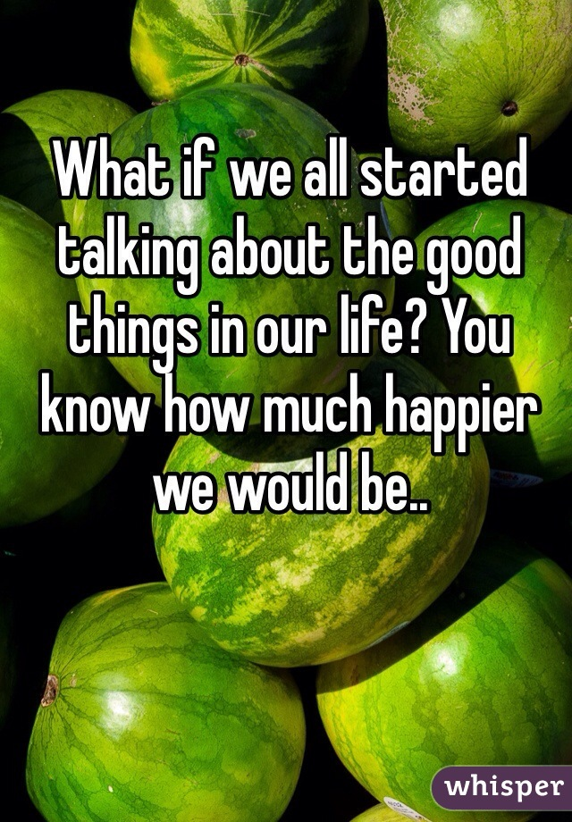 What if we all started talking about the good things in our life? You know how much happier we would be..