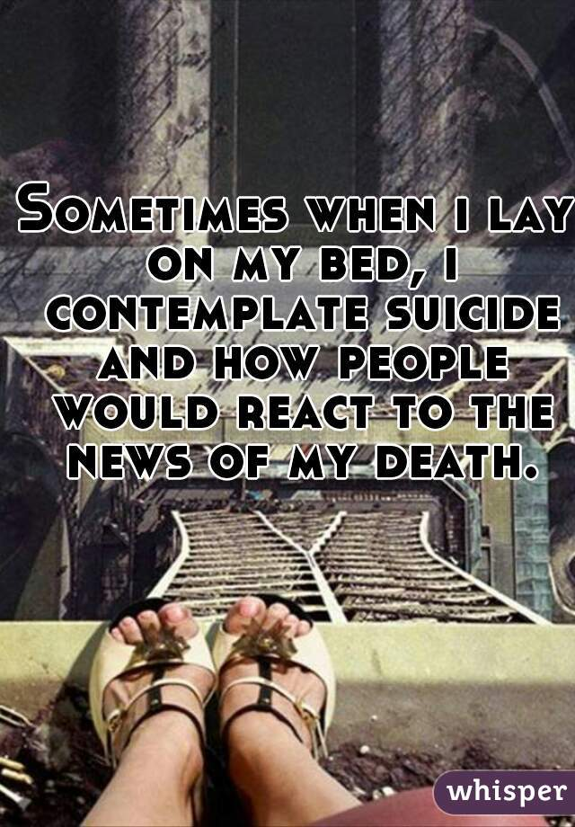 Sometimes when i lay on my bed, i contemplate suicide and how people would react to the news of my death.