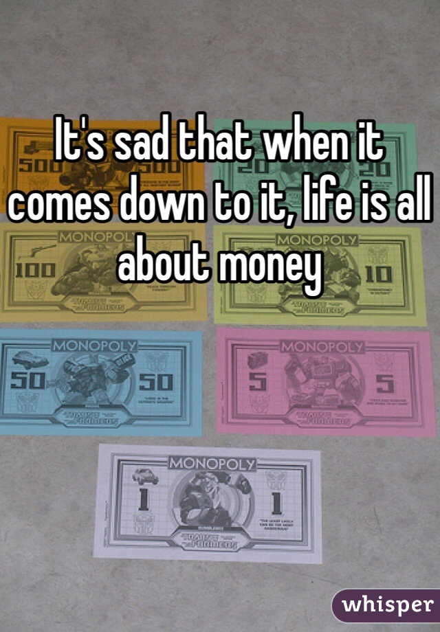 It's sad that when it comes down to it, life is all about money