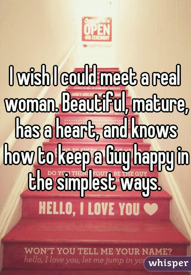 I wish I could meet a real woman. Beautiful, mature, has a heart, and knows how to keep a Guy happy in the simplest ways.