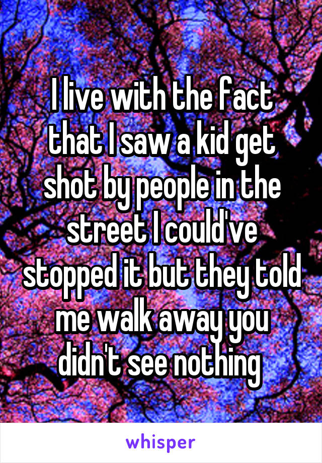 I live with the fact that I saw a kid get shot by people in the street I could've stopped it but they told me walk away you didn't see nothing
