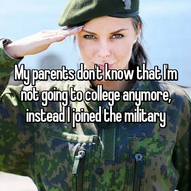 My parents don't know that I'm not going to college anymore, instead I joined the military