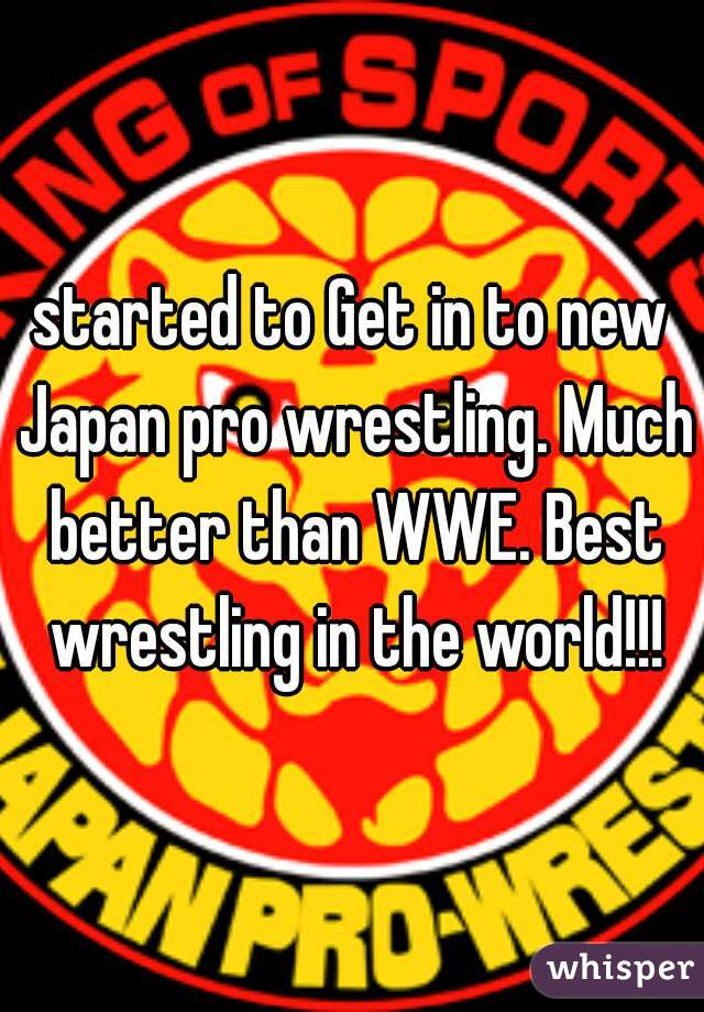 started to Get in to new Japan pro wrestling. Much better than WWE. Best wrestling in the world!!!