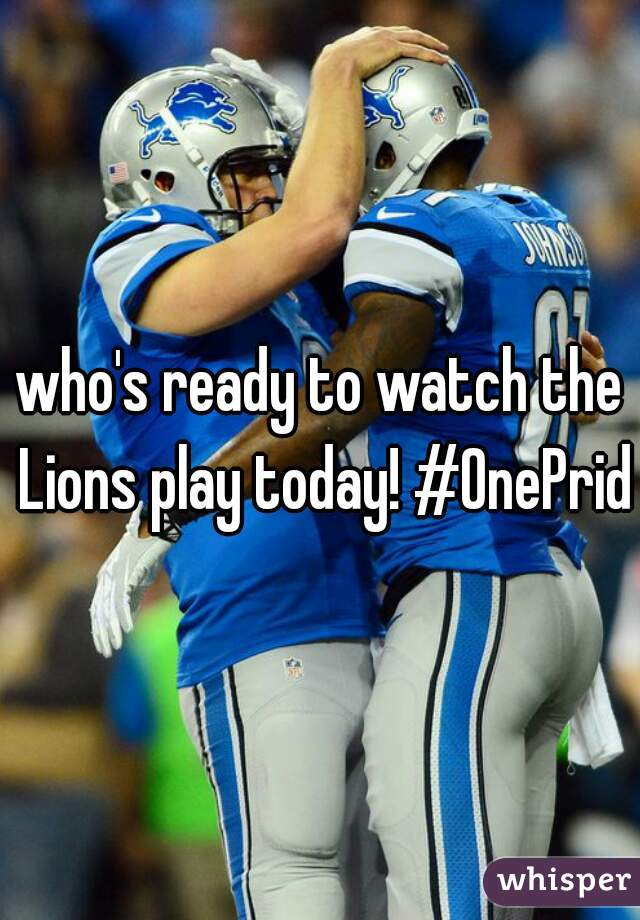 who's ready to watch the Lions play today! #OnePride