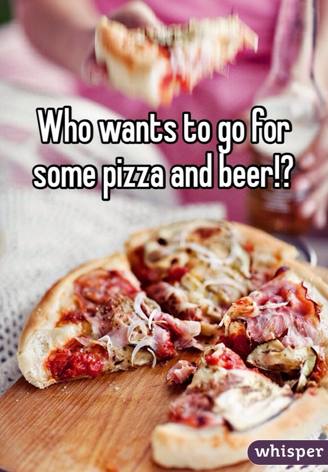 Who wants to go for some pizza and beer!?