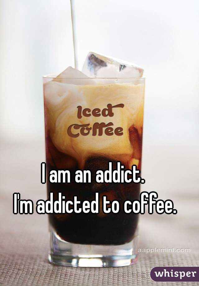 I am an addict.  I'm addicted to coffee.