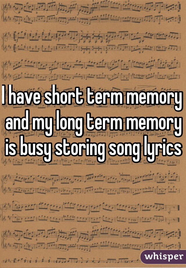 I have short term memory and my long term memory is busy storing song lyrics