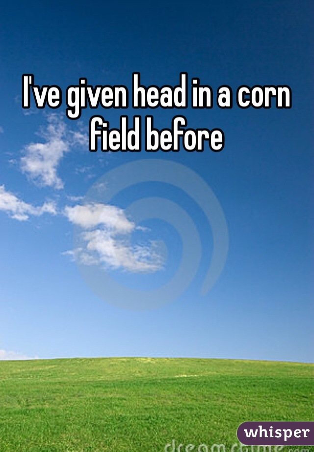I've given head in a corn field before