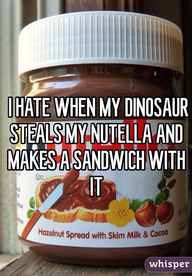 I HATE WHEN MY DINOSAUR STEALS MY NUTELLA AND MAKES A SANDWICH WITH IT